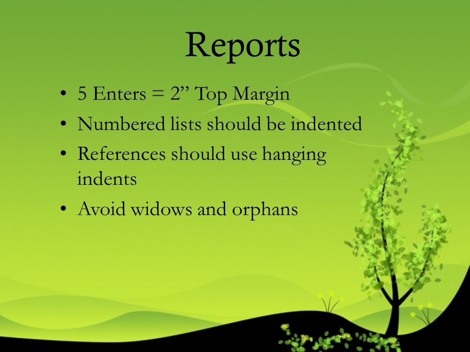 """Reports 5 Enters = 2"""" Top Margin Numbered lists should be indented References should use hanging indents Avoid widows and orphans"""