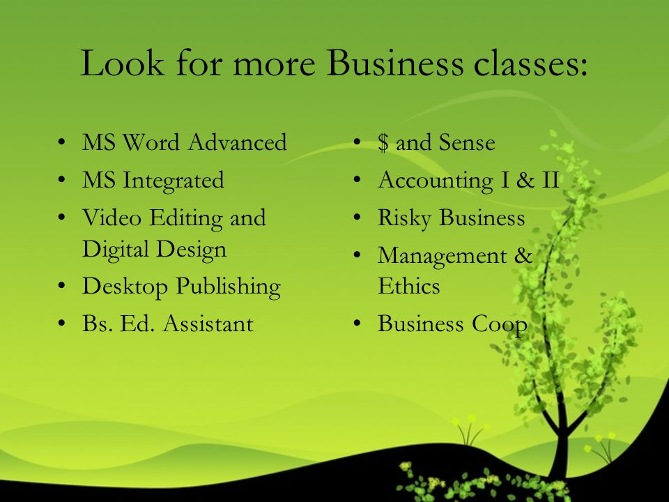 Look for more Business classes: MS Word Advanced MS Integrated Video Editing and Digital Design Desktop Publishing Bs. Ed. Assistant $ and Sense Accou