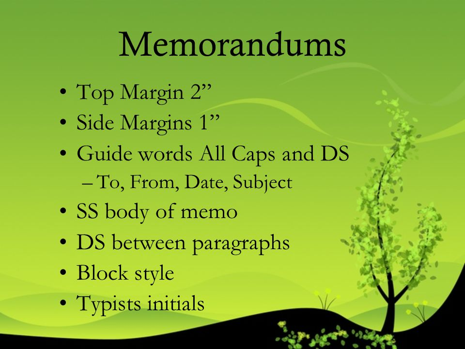 """Memorandums Top Margin 2"""" Side Margins 1"""" Guide words All Caps and DS –To, From, Date, Subject SS body of memo DS between paragraphs Block style Typis"""