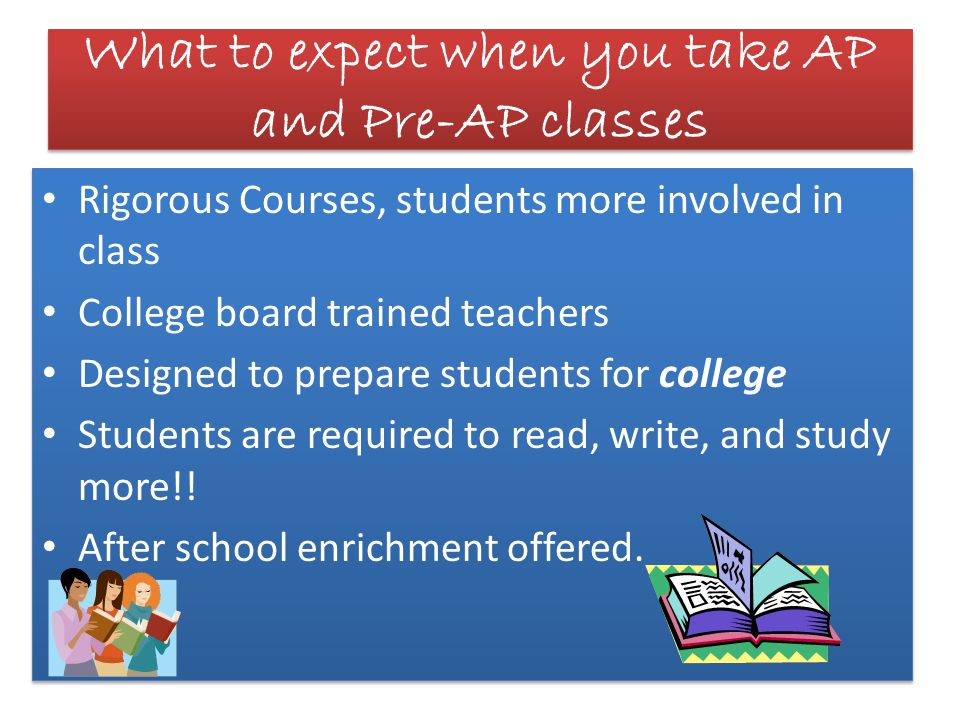 What to expect when you take AP and Pre-AP classes Rigorous Courses, students more involved in class College board trained teachers Designed to prepare students for college Students are required to read, write, and study more!.