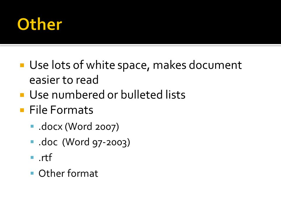  Use lots of white space, makes document easier to read  Use numbered or bulleted lists  File Formats .docx (Word 2007) .doc (Word 97-2003) .rtf  Other format