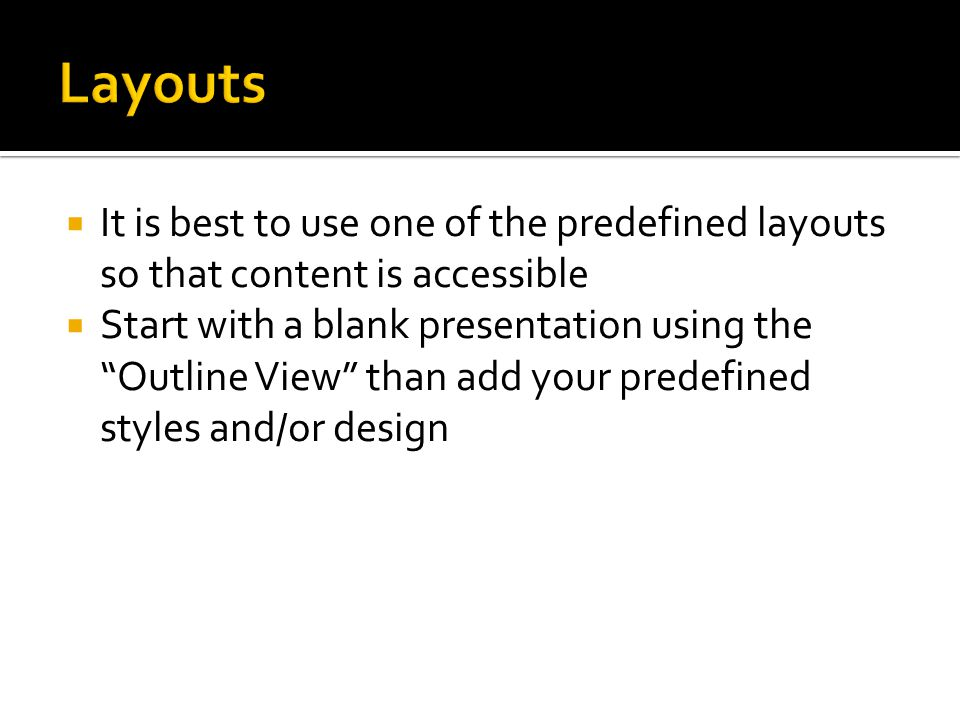  It is best to use one of the predefined layouts so that content is accessible  Start with a blank presentation using the Outline View than add your predefined styles and/or design