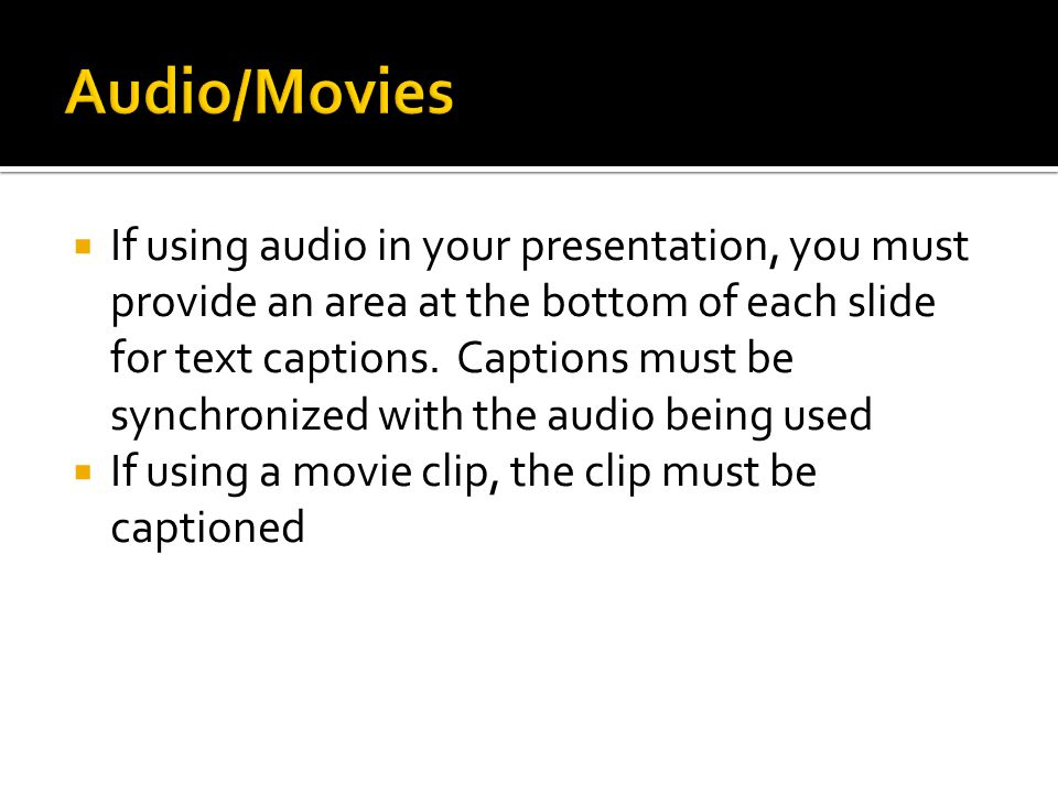  If using audio in your presentation, you must provide an area at the bottom of each slide for text captions.