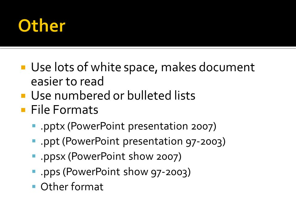  Use lots of white space, makes document easier to read  Use numbered or bulleted lists  File Formats .pptx (PowerPoint presentation 2007) .ppt (PowerPoint presentation 97-2003) .ppsx (PowerPoint show 2007) .pps (PowerPoint show 97-2003)  Other format