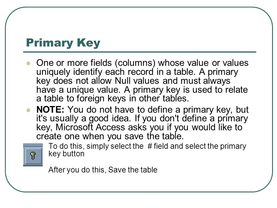 Primary Key One or more fields (columns) whose value or values uniquely identify each record in a table. A primary key does not allow Null values and