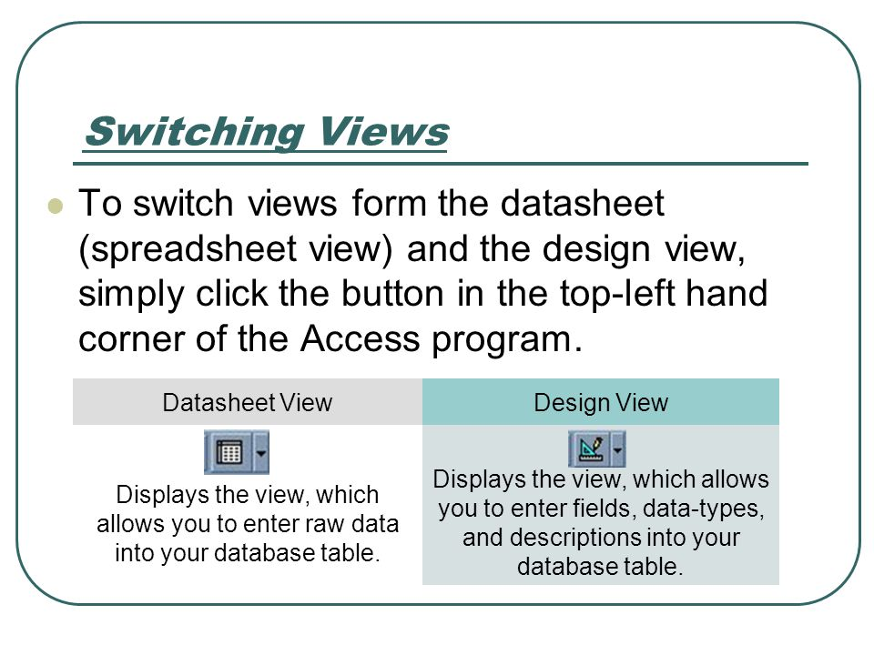 Switching Views To switch views form the datasheet (spreadsheet view) and the design view, simply click the button in the top-left hand corner of the