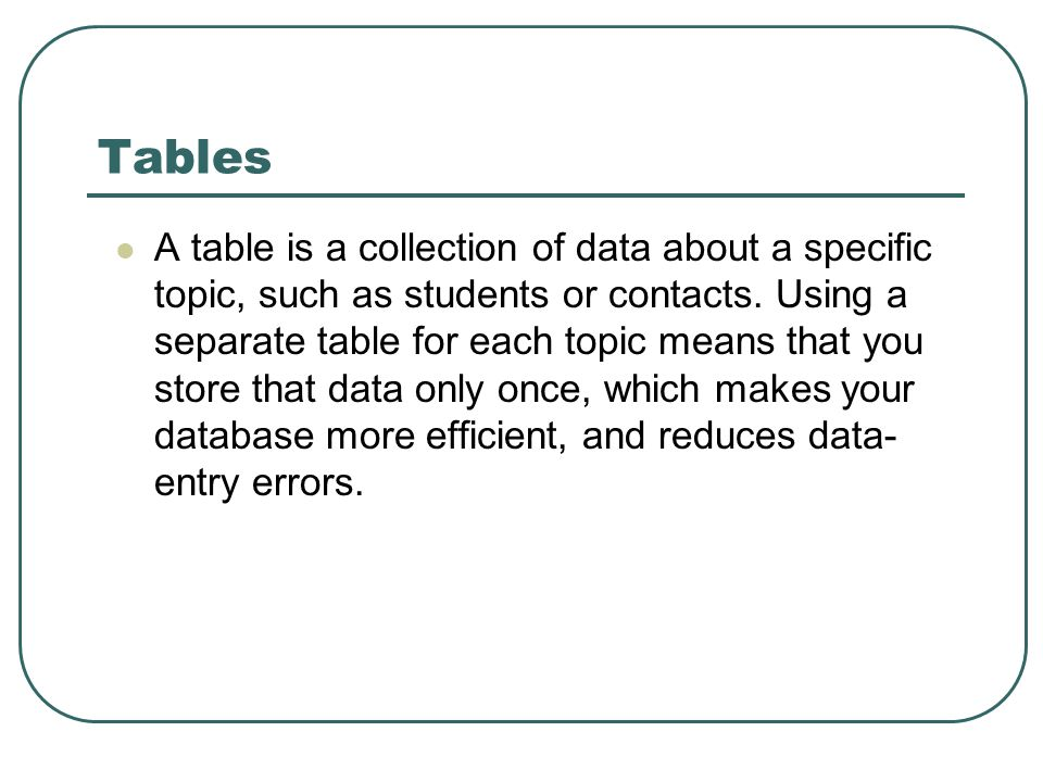 A table is a collection of data about a specific topic, such as students or contacts. Using a separate table for each topic means that you store that