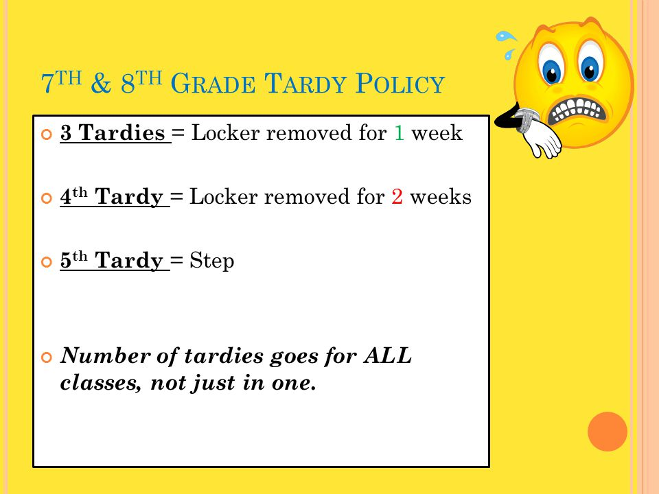 7 TH & 8 TH G RADE T ARDY P OLICY 3 Tardies = Locker removed for 1 week 4 th Tardy = Locker removed for 2 weeks 5 th Tardy = Step Number of tardies go