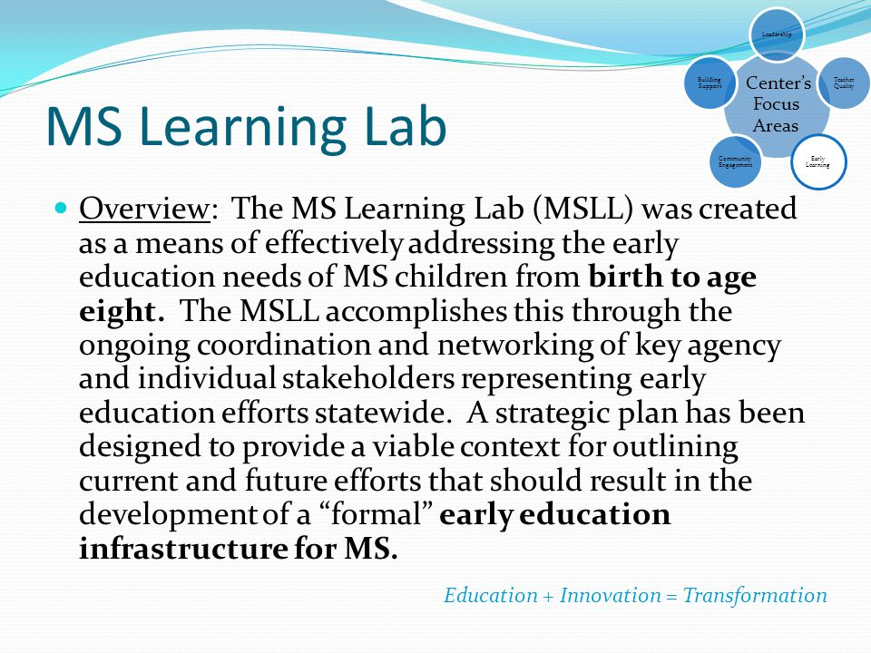 MS Learning Lab Overview: The MS Learning Lab (MSLL) was created as a means of effectively addressing the early education needs of MS children from bi