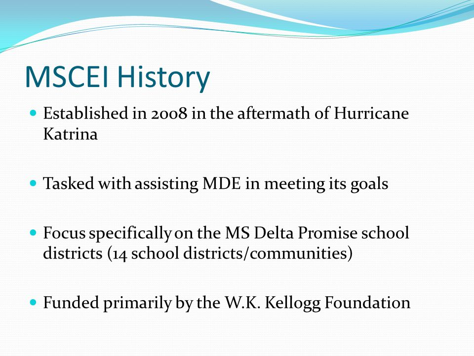 MSCEI History Established in 2008 in the aftermath of Hurricane Katrina Tasked with assisting MDE in meeting its goals Focus specifically on the MS De