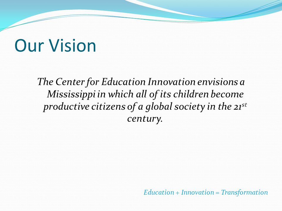 Our Vision The Center for Education Innovation envisions a Mississippi in which all of its children become productive citizens of a global society in