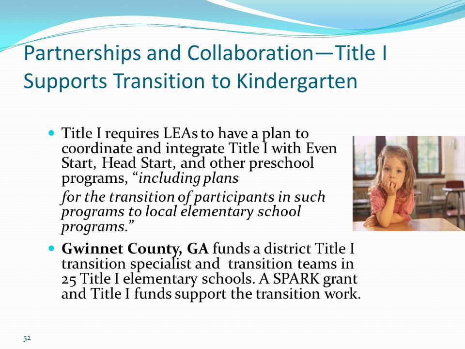 52 Partnerships and Collaboration—Title I Supports Transition to Kindergarten Title I requires LEAs to have a plan to coordinate and integrate Title I