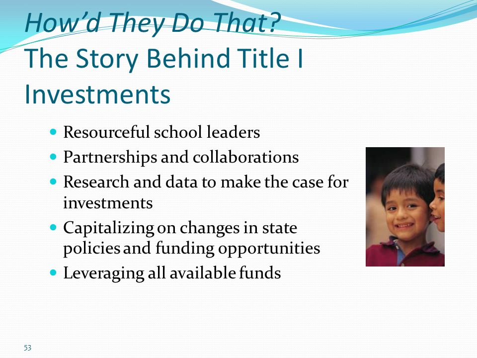 53 How'd They Do That? The Story Behind Title I Investments Resourceful school leaders Partnerships and collaborations Research and data to make the c