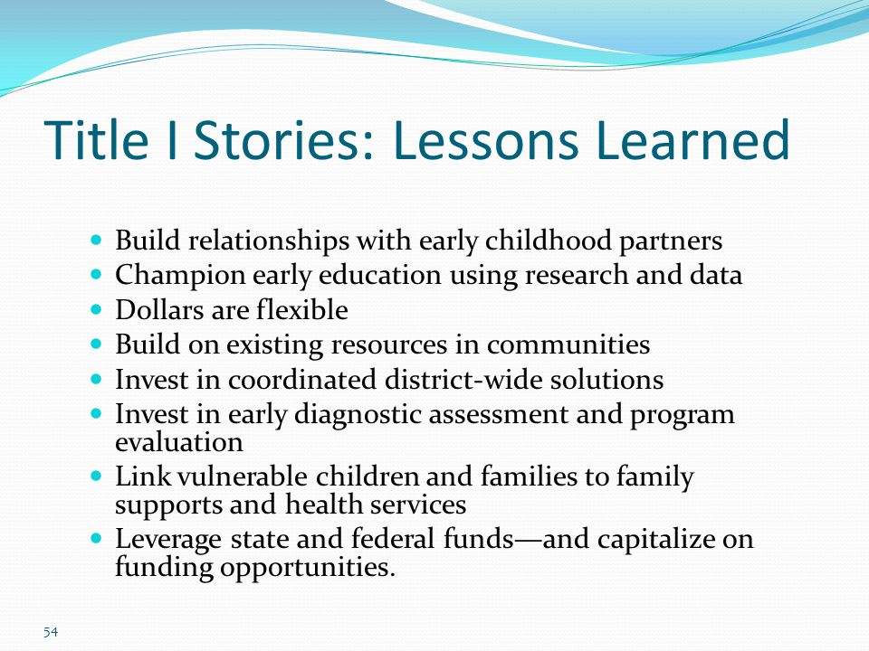 Title I Stories: Lessons Learned Build relationships with early childhood partners Champion early education using research and data Dollars are flexib