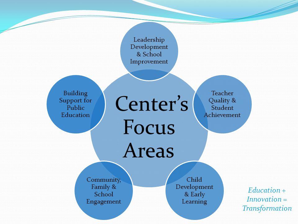 Center's Focus Areas Leadership Development & School Improvement Teacher Quality & Student Achievement Child Development & Early Learning Community, F