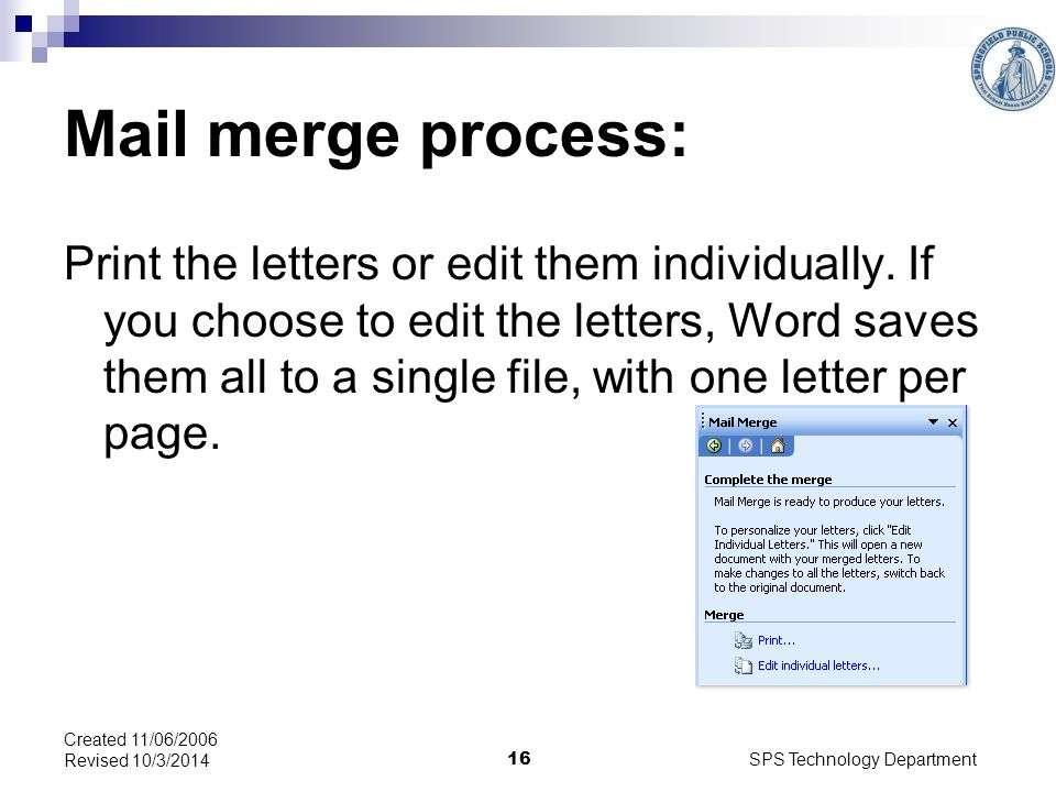 SPS Technology Department 16 Created 11/06/2006 Revised 10/3/2014 Mail merge process: Print the letters or edit them individually.