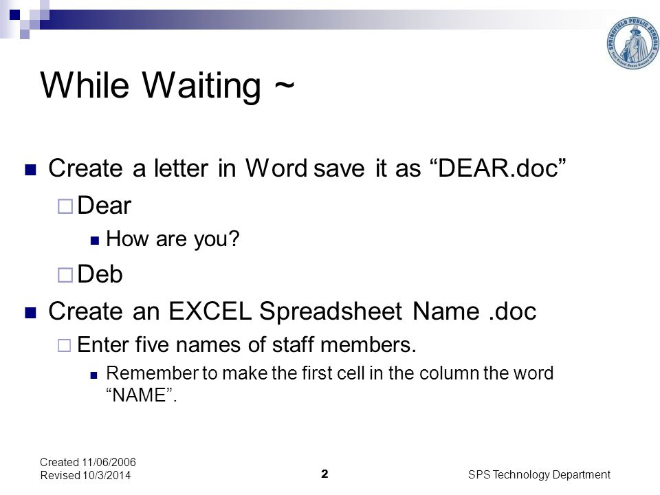SPS Technology Department 2 Created 11/06/2006 Revised 10/3/2014 While Waiting ~ Create a letter in Word save it as DEAR.doc  Dear How are you.