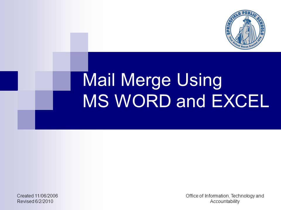 Created 11/06/2006 Revised 6/2/2010 Office of Information, Technology and Accountability Mail Merge Using MS WORD and EXCEL