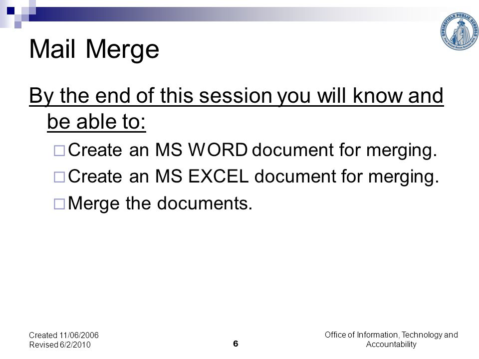 Office of Information, Technology and Accountability 6 Created 11/06/2006 Revised 6/2/2010 Mail Merge By the end of this session you will know and be able to:  Create an MS WORD document for merging.