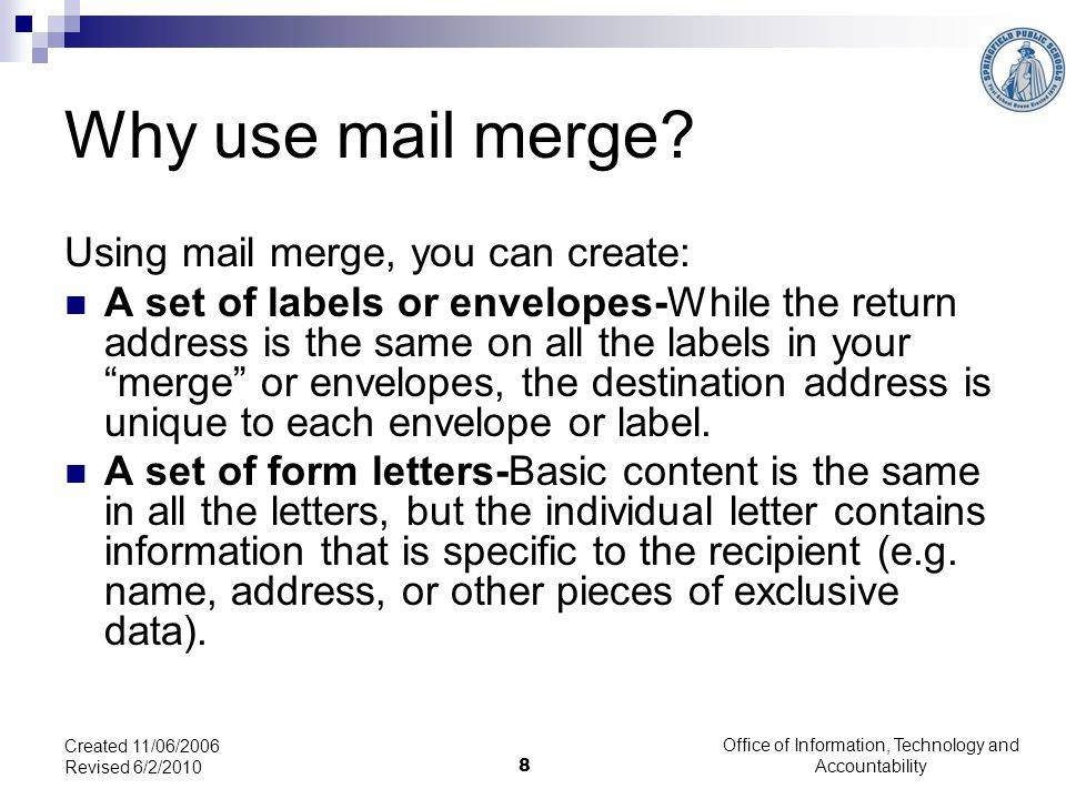 Office of Information, Technology and Accountability 8 Created 11/06/2006 Revised 6/2/2010 Why use mail merge.