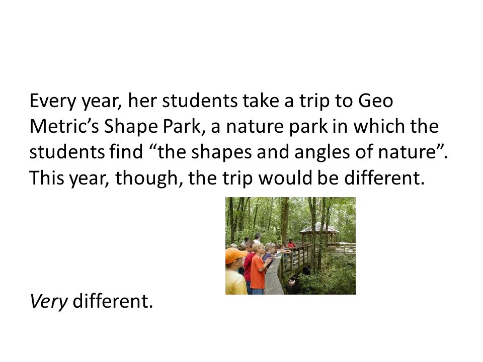 Every year, her students take a trip to Geo Metric's Shape Park, a nature park in which the students find the shapes and angles of nature .