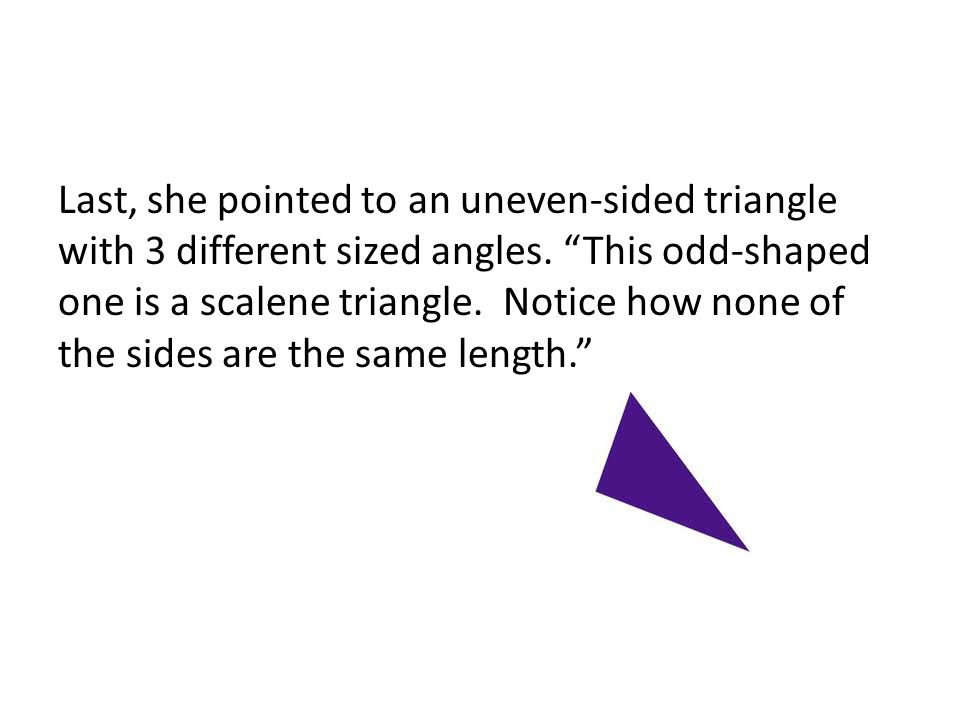 Last, she pointed to an uneven-sided triangle with 3 different sized angles.
