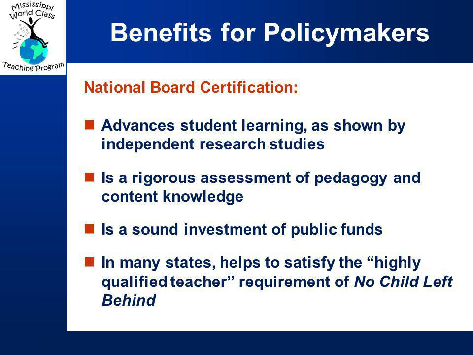 National Board Certification: Advances student learning, as shown by independent research studies Is a rigorous assessment of pedagogy and content knowledge Is a sound investment of public funds In many states, helps to satisfy the highly qualified teacher requirement of No Child Left Behind Benefits for Policymakers