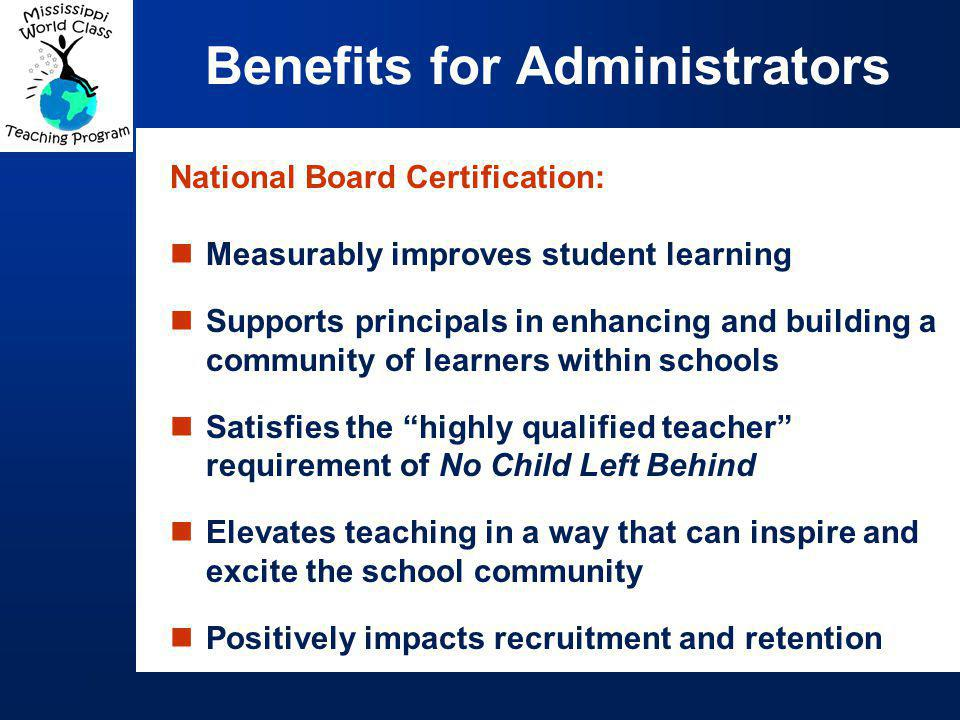 National Board Certification: Measurably improves student learning Supports principals in enhancing and building a community of learners within schools Satisfies the highly qualified teacher requirement of No Child Left Behind Elevates teaching in a way that can inspire and excite the school community Positively impacts recruitment and retention Benefits for Administrators
