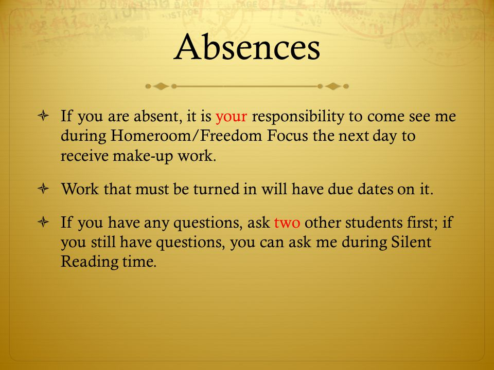 Absences  If you are absent, it is your responsibility to come see me during Homeroom/Freedom Focus the next day to receive make-up work.  Work that
