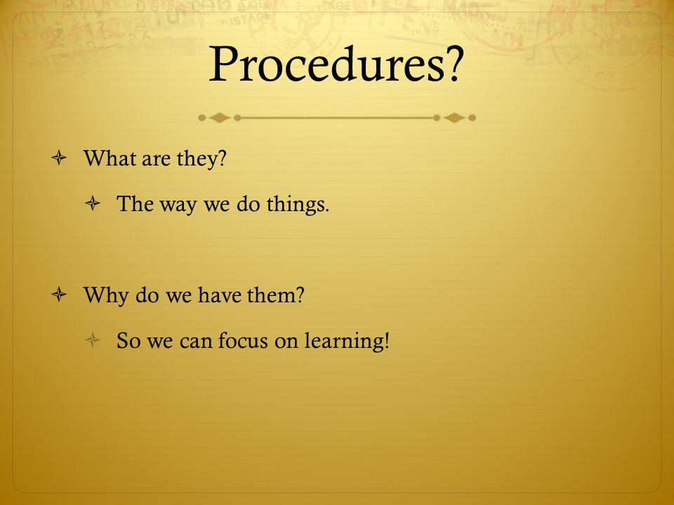 Procedures?  What are they?  The way we do things.  Why do we have them?  So we can focus on learning!