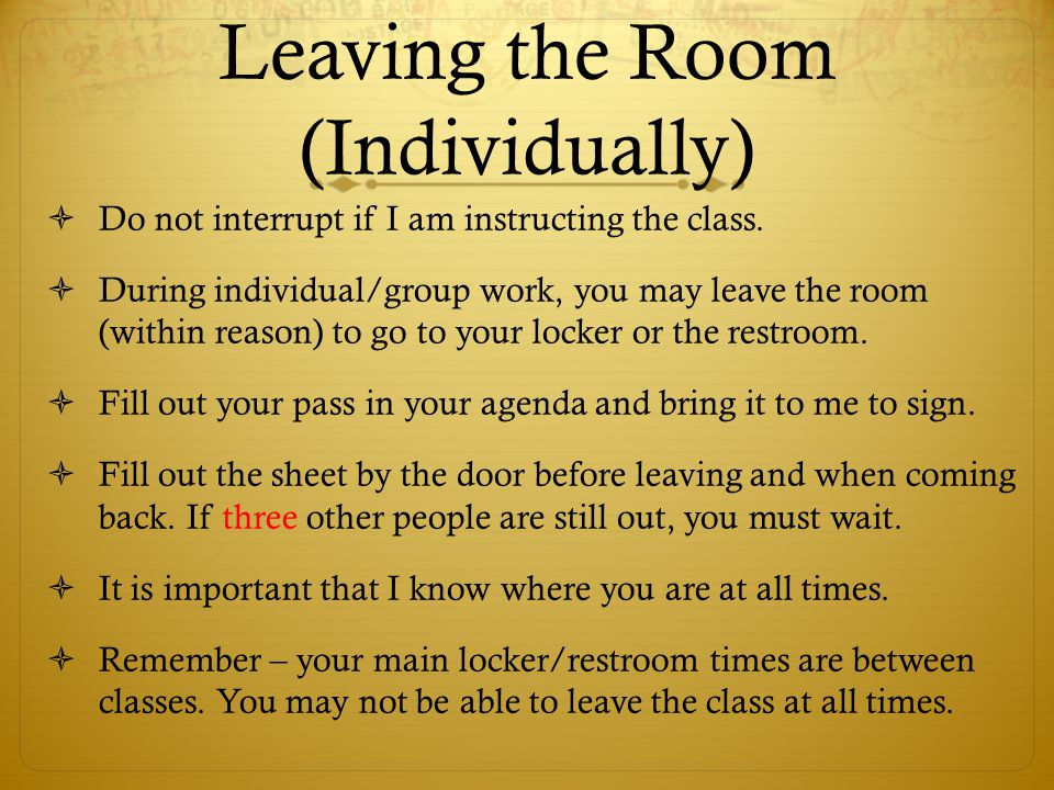 Leaving the Room (Individually)  Do not interrupt if I am instructing the class.  During individual/group work, you may leave the room (within reaso