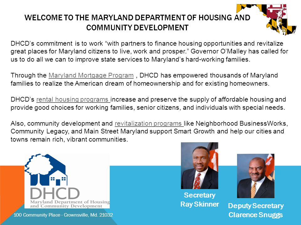 WELCOME TO THE MARYLAND DEPARTMENT OF HOUSING AND COMMUNITY DEVELOPMENT DHCD's commitment is to work with partners to finance housing opportunities and revitalize great places for Maryland citizens to live, work and prosper. Governor O'Malley has called for us to do all we can to improve state services to Maryland's hard-working families.