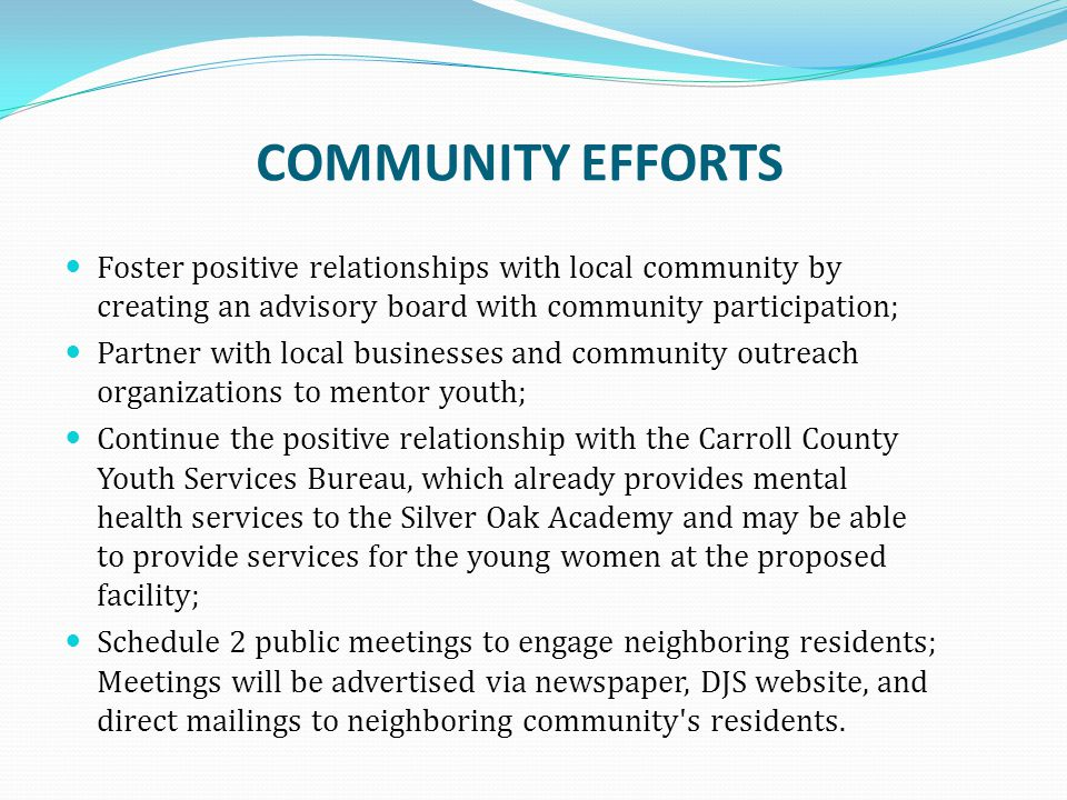 COMMUNITY EFFORTS Foster positive relationships with local community by creating an advisory board with community participation; Partner with local businesses and community outreach organizations to mentor youth; Continue the positive relationship with the Carroll County Youth Services Bureau, which already provides mental health services to the Silver Oak Academy and may be able to provide services for the young women at the proposed facility; Schedule 2 public meetings to engage neighboring residents; Meetings will be advertised via newspaper, DJS website, and direct mailings to neighboring community s residents.