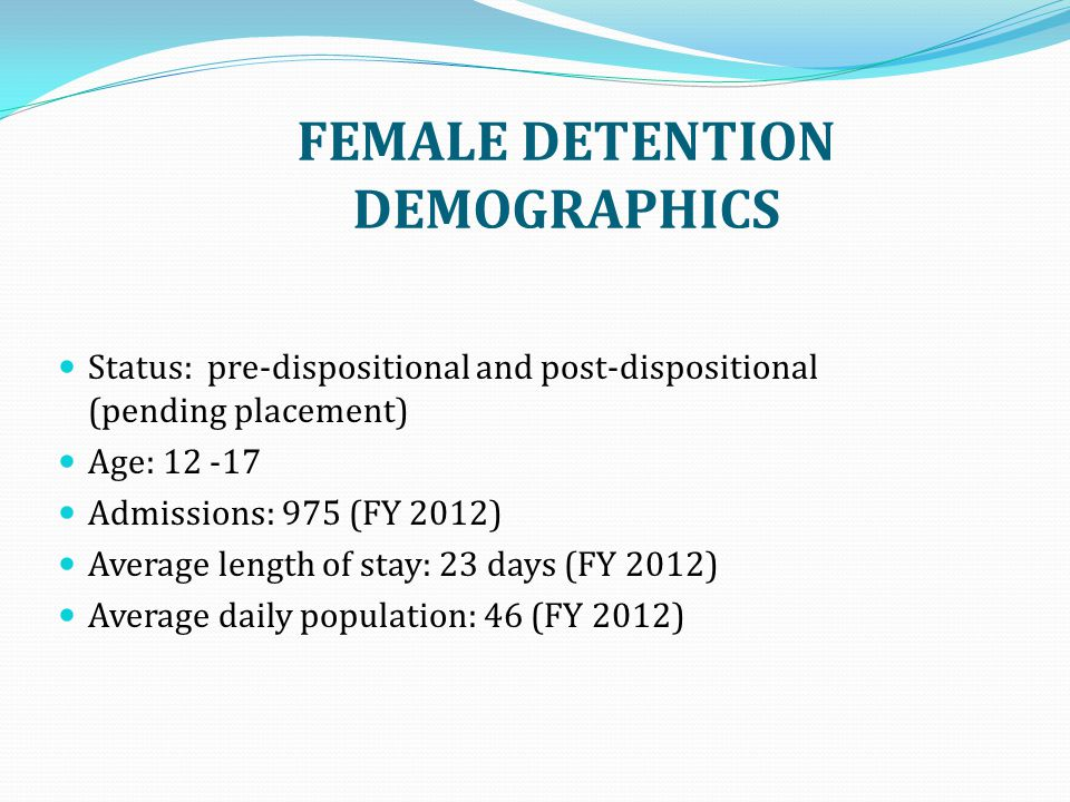 FEMALE DETENTION DEMOGRAPHICS Status: pre-dispositional and post-dispositional (pending placement) Age: 12 -17 Admissions: 975 (FY 2012) Average length of stay: 23 days (FY 2012) Average daily population: 46 (FY 2012)