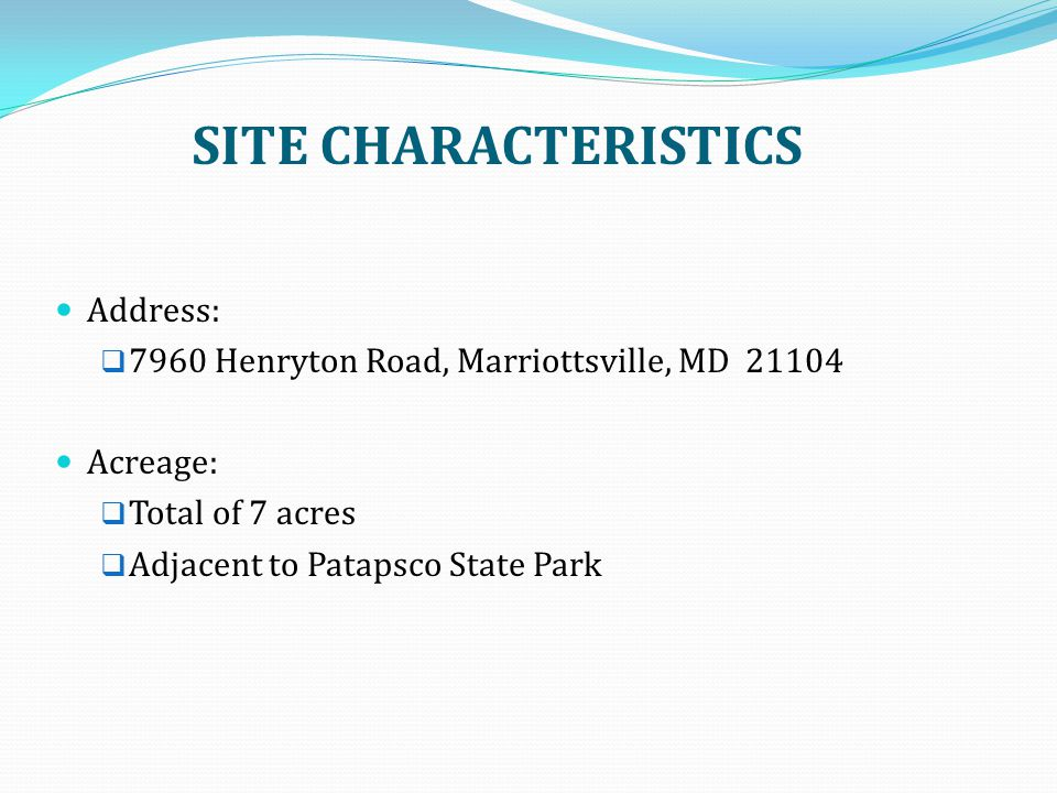 SITE CHARACTERISTICS Address:  7960 Henryton Road, Marriottsville, MD 21104 Acreage:  Total of 7 acres  Adjacent to Patapsco State Park