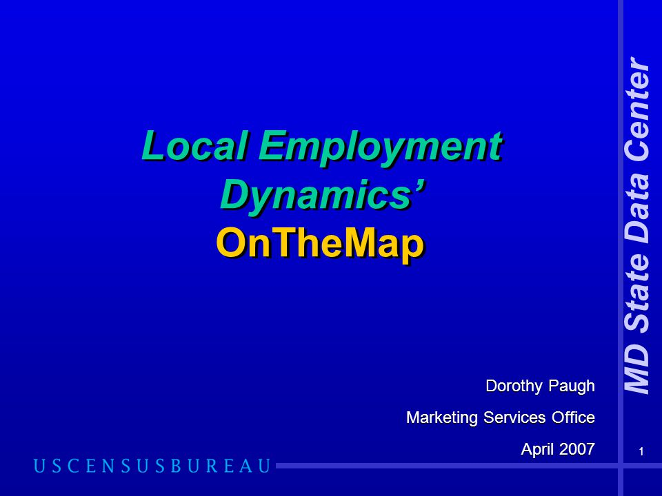 1 Local Employment Dynamics' OnTheMap Dorothy Paugh Marketing Services Office April 2007 Dorothy Paugh Marketing Services Office April 2007 MD State Data Center