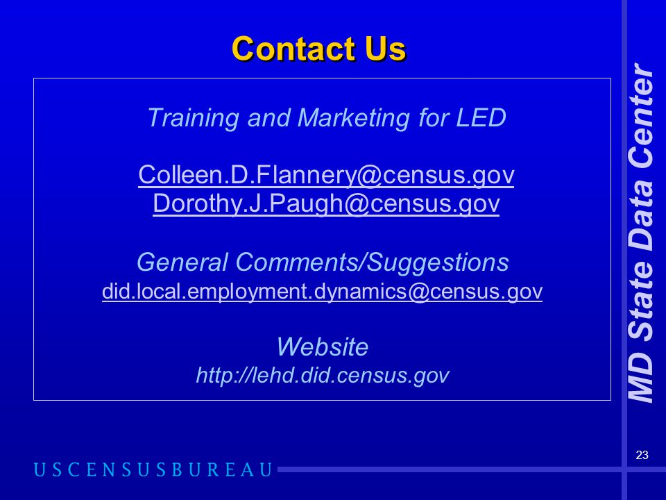 MD State Data Center 23 Contact Us Training and Marketing for LED Colleen.D.Flannery@census.gov Dorothy.J.Paugh@census.govPaugh@census.gov General Comments/Suggestions did.local.employment.dynamics@census.gov Website http://lehd.did.census.gov