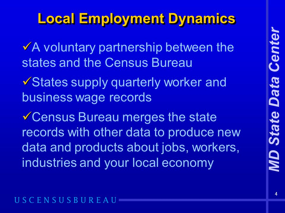 MD State Data Center 4 Local Employment Dynamics A voluntary partnership between the states and the Census Bureau States supply quarterly worker and b