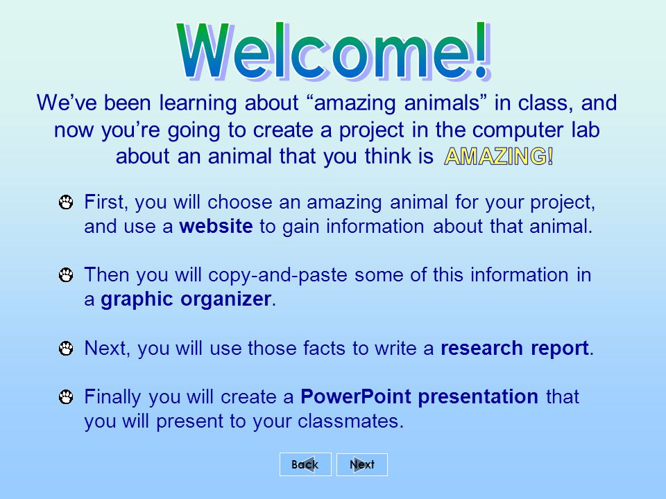 We've been learning about amazing animals in class, and now you're going to create a project in the computer lab about an animal that you think is Back First, you will choose an amazing animal for your project, and use a website to gain information about that animal.