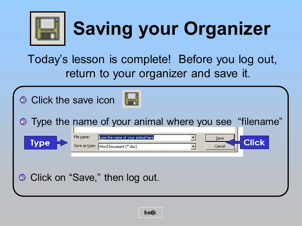 Type the name of your animal where you see filename Saving your Organizer Today's lesson is complete.
