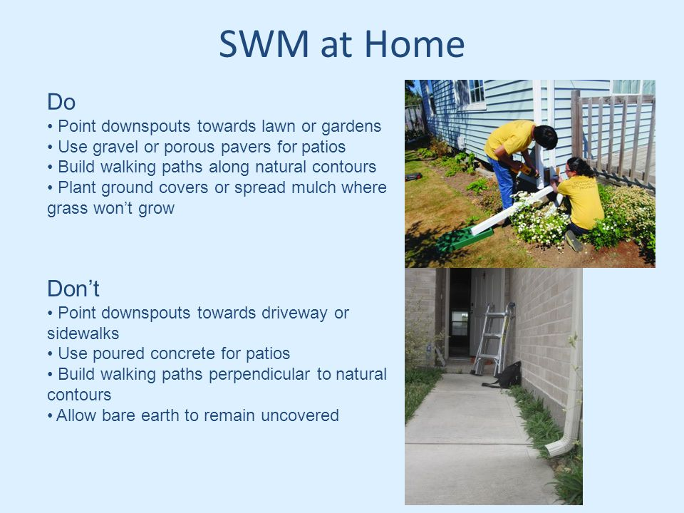 SWM at Home Do Point downspouts towards lawn or gardens Use gravel or porous pavers for patios Build walking paths along natural contours Plant ground covers or spread mulch where grass won't grow Don't Point downspouts towards driveway or sidewalks Use poured concrete for patios Build walking paths perpendicular to natural contours Allow bare earth to remain uncovered