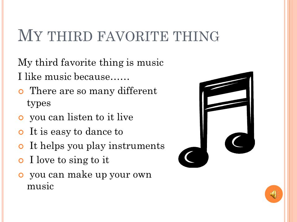 M Y THIRD FAVORITE THING My third favorite thing is music I like music because…… There are so many different types you can listen to it live It is easy to dance to It helps you play instruments I love to sing to it you can make up your own music