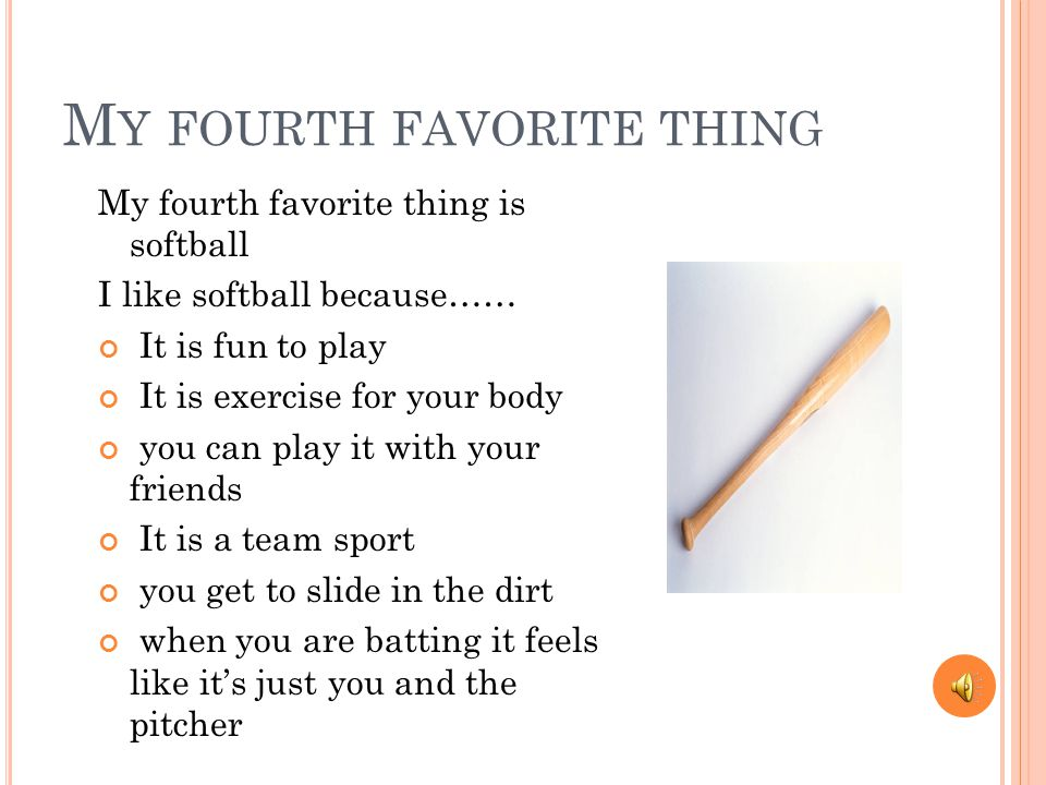 M Y FOURTH FAVORITE THING My fourth favorite thing is softball I like softball because…… It is fun to play It is exercise for your body you can play it with your friends It is a team sport you get to slide in the dirt when you are batting it feels like it's just you and the pitcher