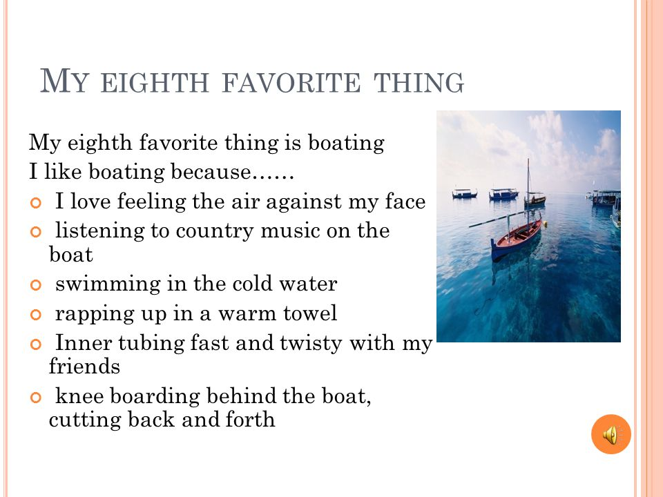 M Y EIGHTH FAVORITE THING My eighth favorite thing is boating I like boating because…… I love feeling the air against my face listening to country music on the boat swimming in the cold water rapping up in a warm towel Inner tubing fast and twisty with my friends knee boarding behind the boat, cutting back and forth