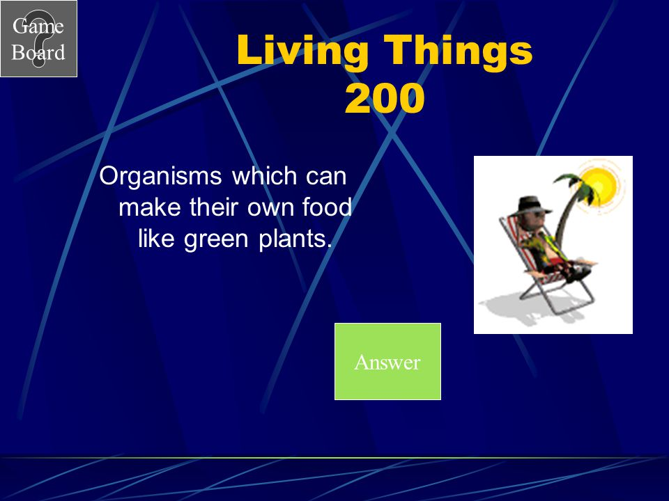 Game Board Living Things 200 Organisms which can make their own food like green plants. Answer