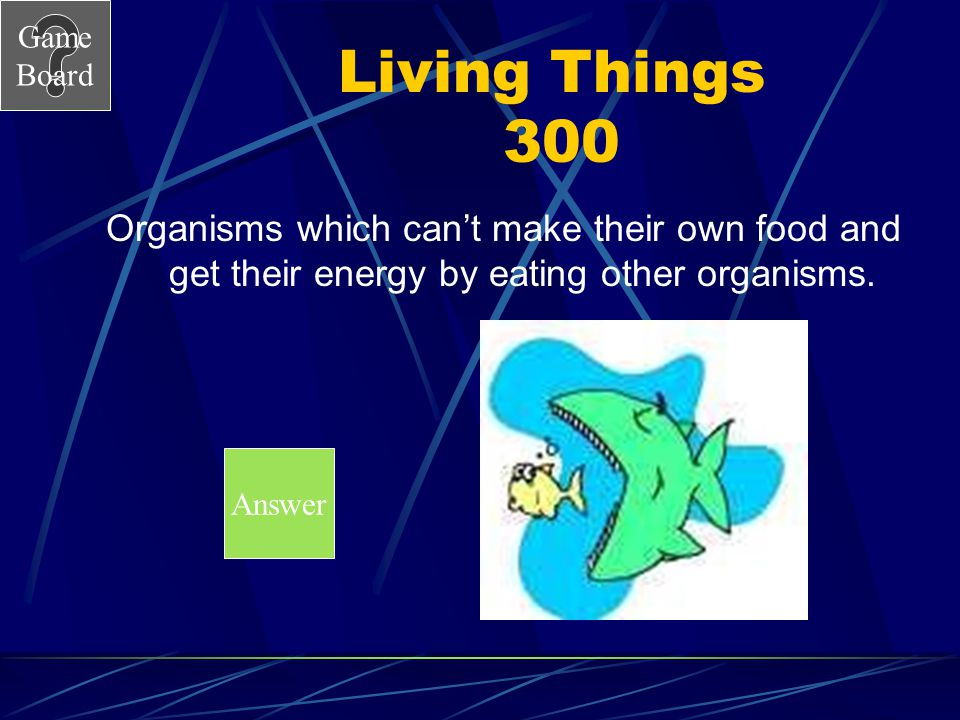 Game Board Living Things 300 Organisms which can't make their own food and get their energy by eating other organisms. Answer