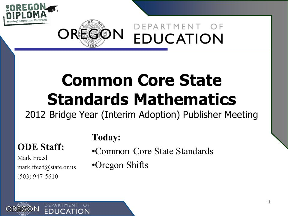 Common Core State Standards Mathematics 2012 Bridge Year (Interim Adoption) Publisher Meeting Today: Common Core State Standards Oregon Shifts 1 ODE Staff: Mark Freed mark.freed@state.or.us (503) 947-5610