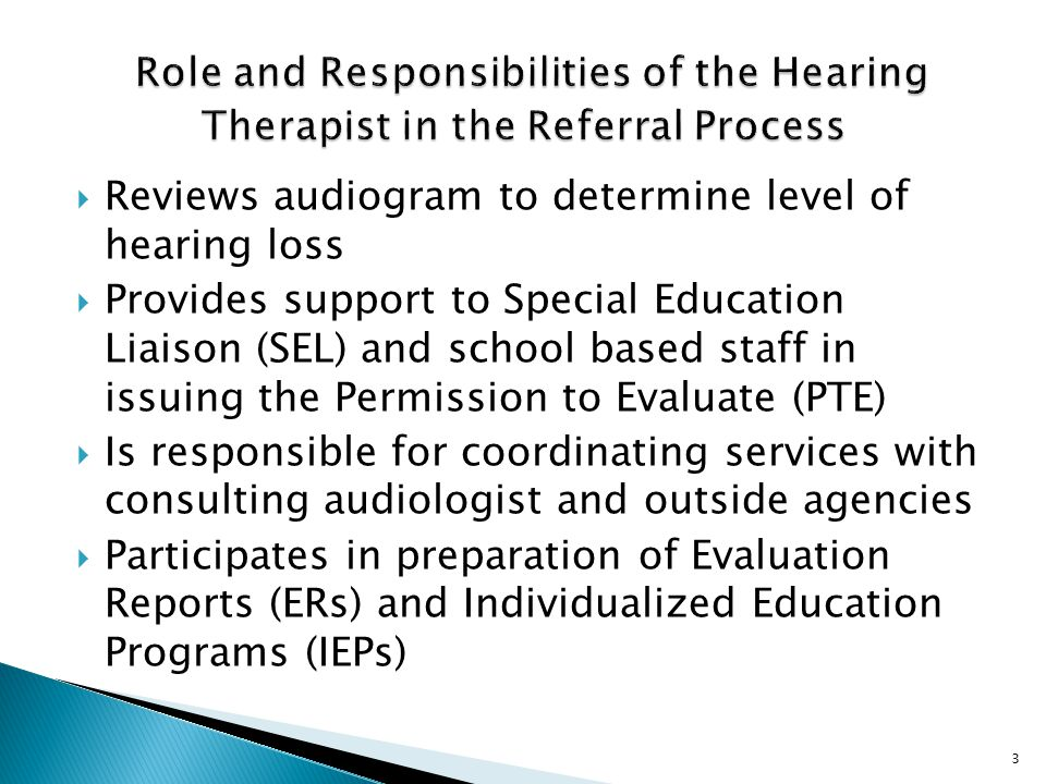  Reviews audiogram to determine level of hearing loss  Provides support to Special Education Liaison (SEL) and school based staff in issuing the Permission to Evaluate (PTE)  Is responsible for coordinating services with consulting audiologist and outside agencies  Participates in preparation of Evaluation Reports (ERs) and Individualized Education Programs (IEPs) 3