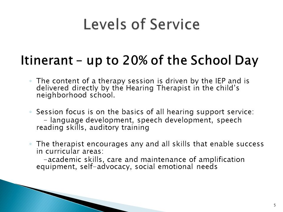 Itinerant – up to 20% of the School Day ◦ The content of a therapy session is driven by the IEP and is delivered directly by the Hearing Therapist in the child's neighborhood school.