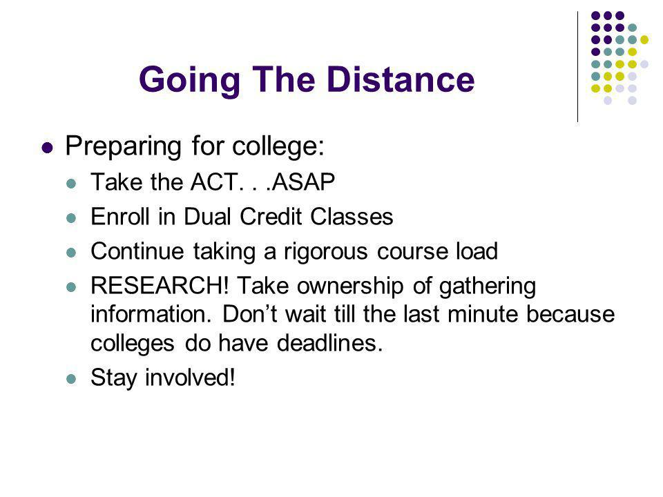 Going The Distance Preparing for college: Take the ACT...ASAP Enroll in Dual Credit Classes Continue taking a rigorous course load RESEARCH.